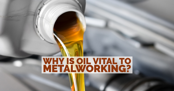 Why Is Oil Vital to Metalworking?