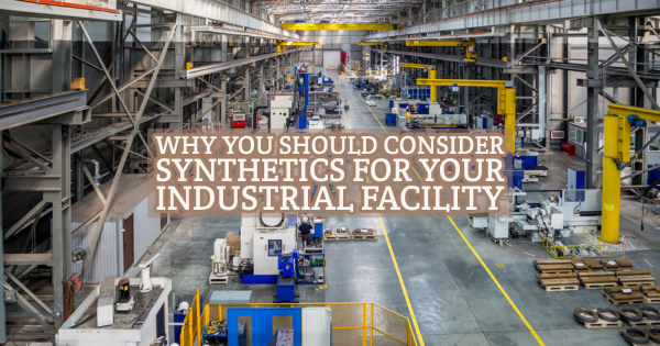 Why You Should Consider Synthetics for Your Industrial Facility