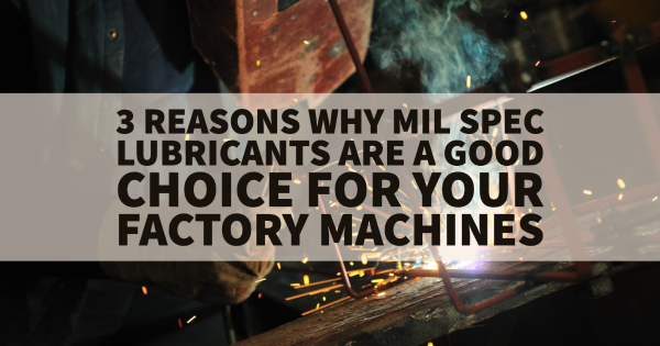 3 Reasons Why Mil Spec Lubricants Are a Good Choice for Your Factory Machines