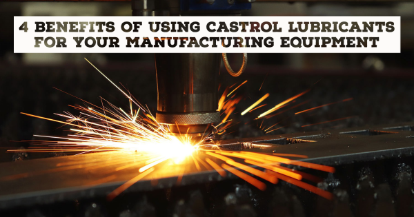 4 Benefits of Using Castrol Lubricants for Your Manufacturing Equipment