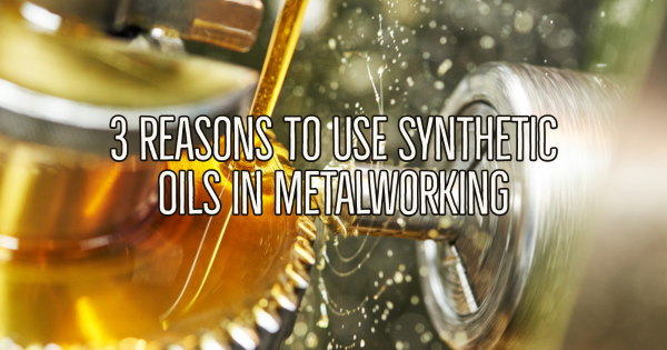3 Reasons to Use Synthetic Oils in Metalworking