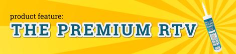 Product Feature: Premium RTV