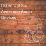 Listen Up! Six Awesome Audio Devices