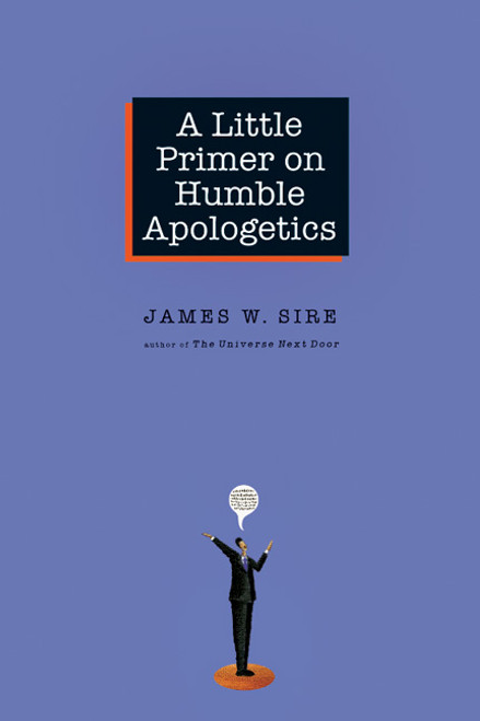 A Little Primer on Humble Apologetics: By James W. Sire
