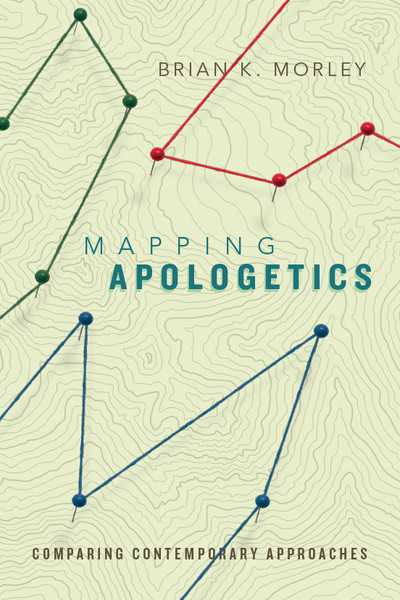 Mapping Apologetics: Comparing Contemporary Approaches By Brian K Morley
