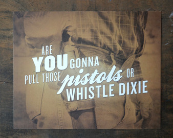 Are You Gonna Pull Those Pistols Or Whistle Dixie Print