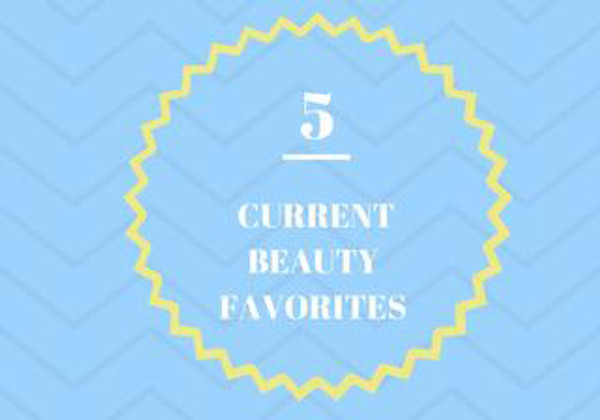 5 Current Beauty Favorites