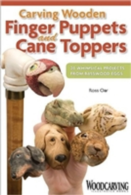 Carving Wooden Finger Puppets and Cane Toppers: 20 Whimsical Projects From Basswood Eggs by Ross Oar