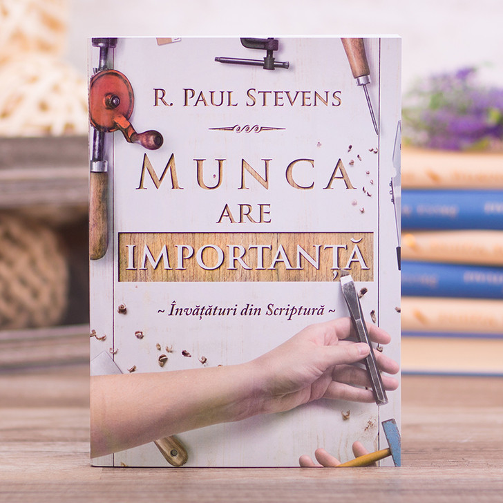 Munca are importanta. Invataturi din Scriptura - Paul Stevens