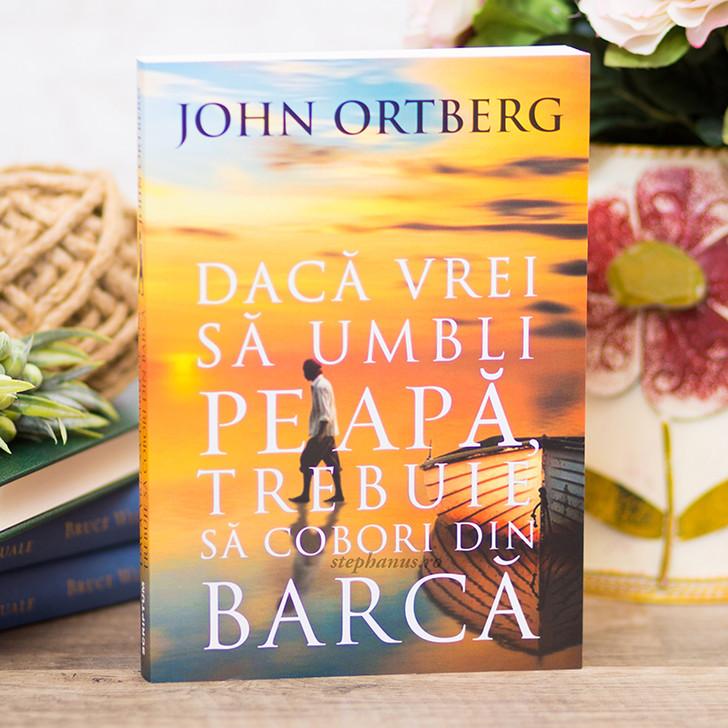 Daca vrei sa umbli pe apa, trebuie sa cobori din barca, John Ortberg