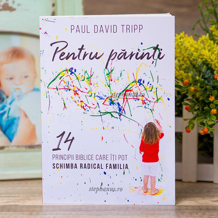 Pentru parinti . 14 principii biblice care iti pot schimba radical familia, Paul David Tripp