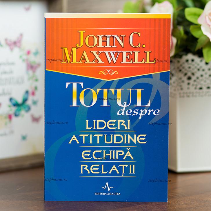 Totul despre lideri, atitudine, echipa, relatii - John Maxwell