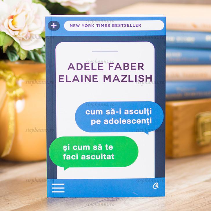 Cum sa-i asculti pe adolescenti si cum sa te faci ascultat, Adele Faber, Elaine Mazlish