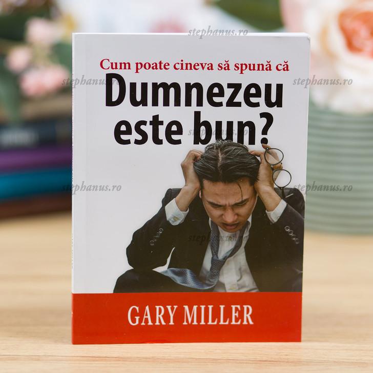 Cum Poate Cineva Sa Spuna Ca Dumnezeu Este Bun? - Gary Miller