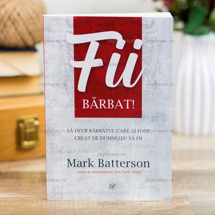 Fii Barbat - Mark Batterson