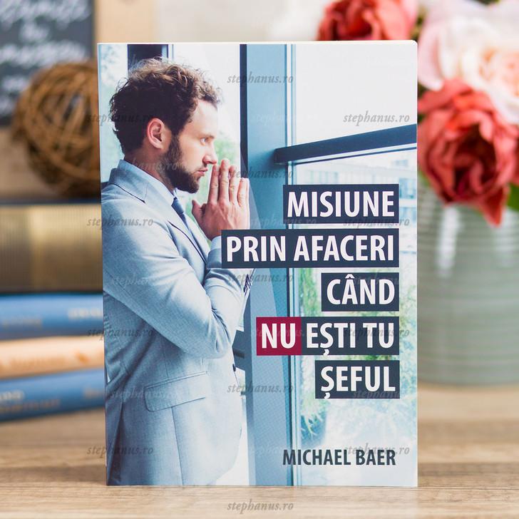 Misiune Prin Afaceri Cand Nu Esti Tu Seful - Michael Baer