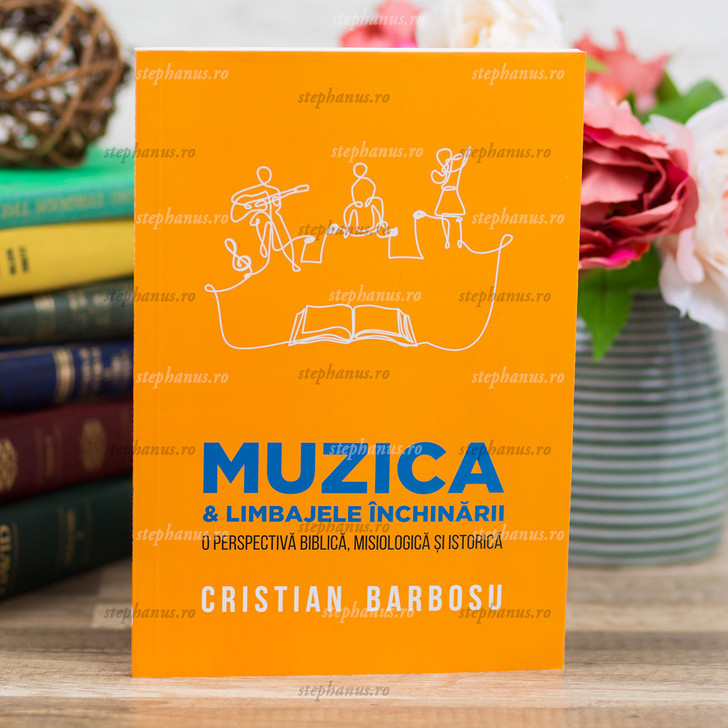 Muzica Si Limbajele Inchinarii O Perspectiva Biblica, Misiologica Si Istorica - C.Barbosu