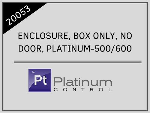 ENCLOSURE, BOX ONLY, NO DOOR, PLATINUM-500/600