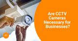 Are CCTV Cameras Necessary for Businesses?