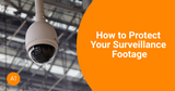 How to Protect Your Surveillance Footage?