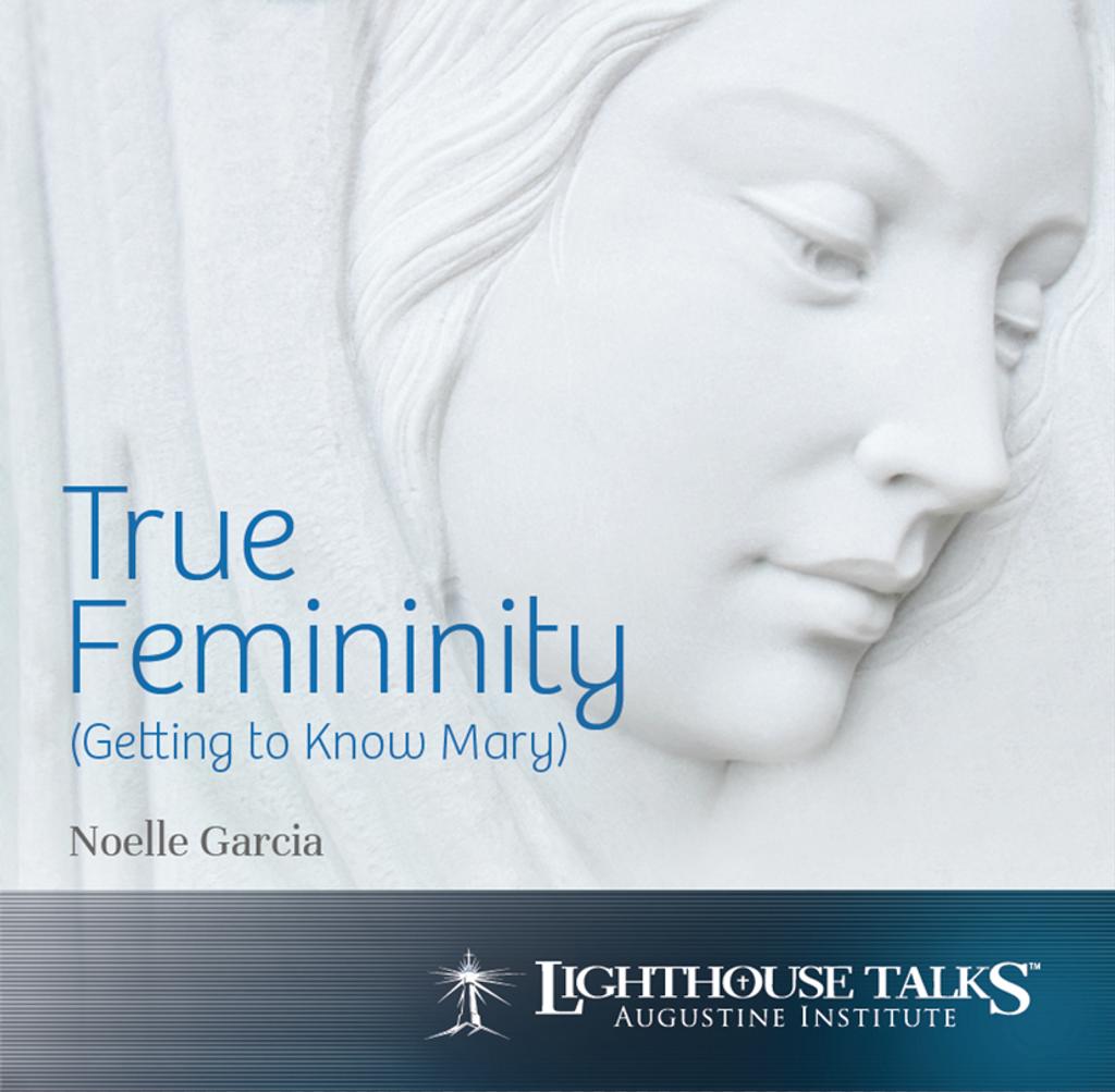 True Femininity: Getting to Know Mary - Noelle Garcia - Lighthouse Talks (CD)