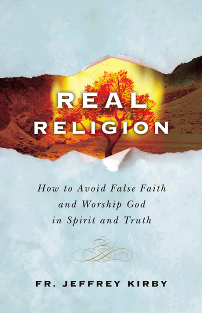 Real Religion: How to Avoid False Faith and Worship God in Spirit and Truth - Fr Jeffrey Kirby - Catholic Answers Press (Paperback)