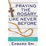 Praying the Rosary Like Never Before - Dr Edward Sri (Paperback)