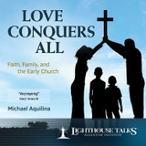 Love Conquers All: Faith, Family and the Early Church - Mike Aquilina - Lighthouse Talks (CD)