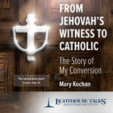 From Jehovah's Witness to Catholic: The Story of My Conversion - Mary Kochan - Lighthouse Talks (CD)