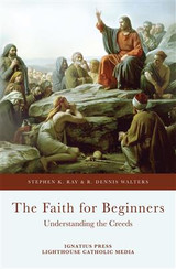 The Faith for Beginners: Understanding the Creeds - Stephen K Ray  & R Dennis Walters (Paperback)