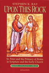 Upon This Rock: St. Peter and the Primacy of Rome in Scripture and the Early Church - Stephan K. Ray (Paperback)