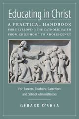 Educating in Christ: A Practical Handbook for Developing the Catholic Faith from Childhood to Adolescence—For Parents, Teachers, Catechists and School Administrators - Gerard O'Shea (Hardcover)