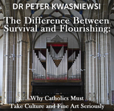 The Difference Between Survival & Flourishing: Why Catholics Must Take Culture & Fine Art Seriously - Dr Peter Kwasniewski (CD)