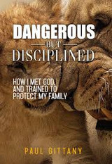 Dangerous but Disciplined: How I Met God, and Trained to Protect My Family - Paul Gittany (Paperback)