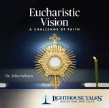 Eucharistic Vision: A Challenge of Faith - Dr John Sehorn - Lighthouse Talks (CD)