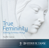 True Femininity: Getting to Know Mary - Noelle Garcia - Lighthouse Talks (CD)