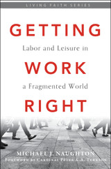Getting Work Right: Labor and Leisure in a Fragmented World - Michael J. Naughton - Emmaus Road Publishing (Paperback)