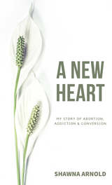 A New Heart: My Story of Abortion, Addiction & Conversion - Shawna Arnold - Parousia (Paperback)