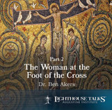 The Woman at the Foot of the Cross - Part 2 - Dr Ben Akers - Lighthouse Talks (CD)
