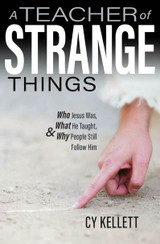 A Teacher of Strange Things: Who Jesus Was, What He Taught, and Why People Still Follow Him - Cy Kellett - Catholic Answers Press (Paperback)