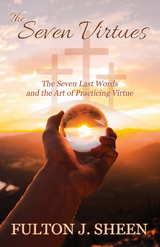 The Seven Virtues: The Seven Last Words and the Art of Practicing Virtue - Fulton J. Sheen - Bishop Sheen Today (Paperback)