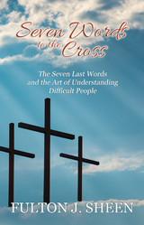 Seven Words to the Cross: The Seven Last Words from the Cross and the Art of Understanding Difficult People - Fulton J. Sheen - Bishop Sheen Today (Paperback)