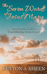 The Seven Words of Jesus and Mary: A Christian Guide to Understanding Motherly Love - Fulton J. Sheen - Bishop Sheen Today (Paperback)