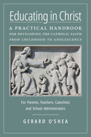 Educating in Christ: A Practical Handbook for Developing the Catholic Faith from Childhood to Adolescence—For Parents, Teachers, Catechists and School Administrators - Gerard O'Shea (Paperback)