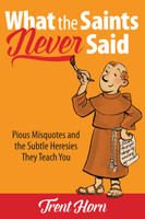 What the Saints Never Said: Pious Misquotes and the Subtle Heresies They Teach You - Trent Horn - Catholic Answers (Paperback)