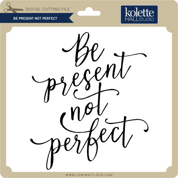 Be Present Not Perfect