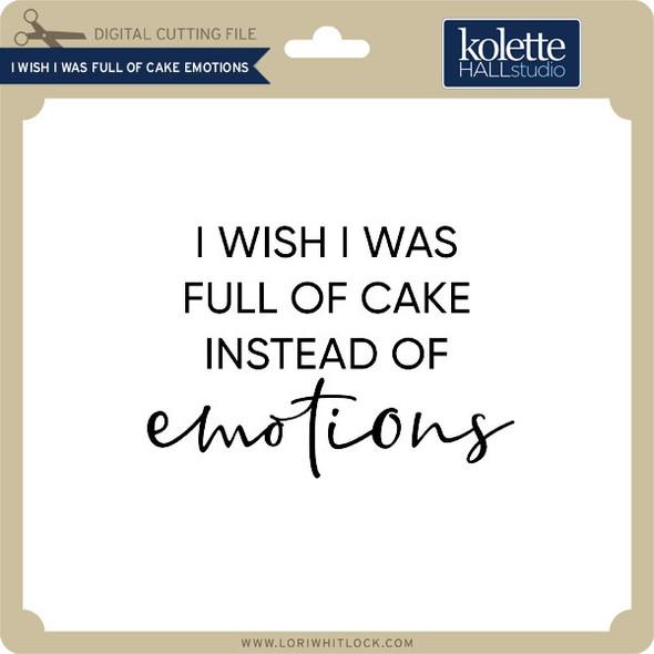 I Wish I was Full of Cake Emotions