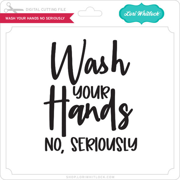 Wash Your Hands No Seriously