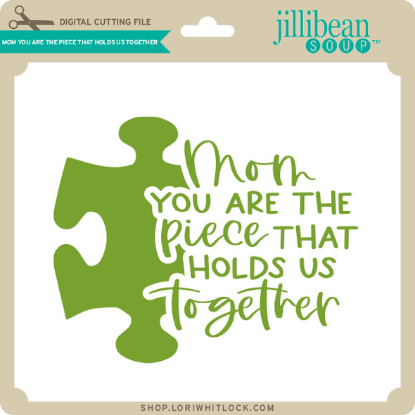 Mom You are the Piece that Holds Us Together