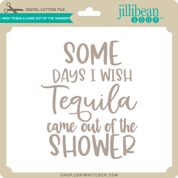 I Wish Tequila Came Out of the Shower